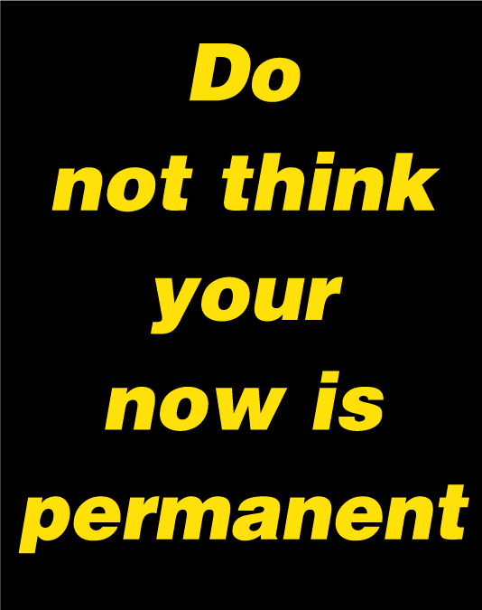 DO-NOT-THINK-YOUR-NOW-IS-PERMANENT.jpg